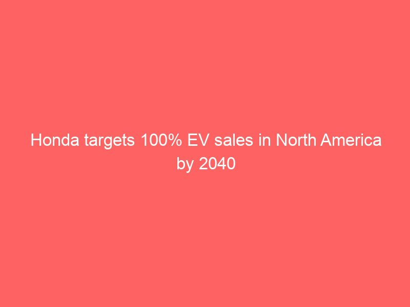 honda targets 100 ev sales in north america by 2040 3849