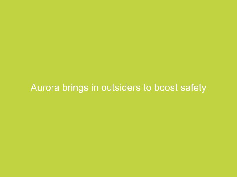 aurora brings in outsiders to boost safety efforts public trust of driverless vehicles 6527
