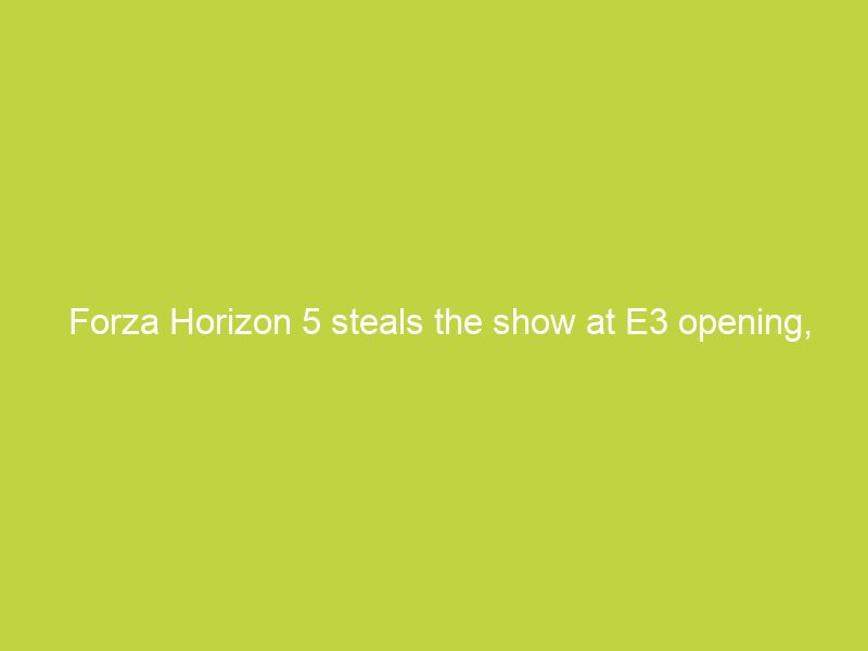 forza horizon 5 steals the show at e3 opening coming november 9th 8499
